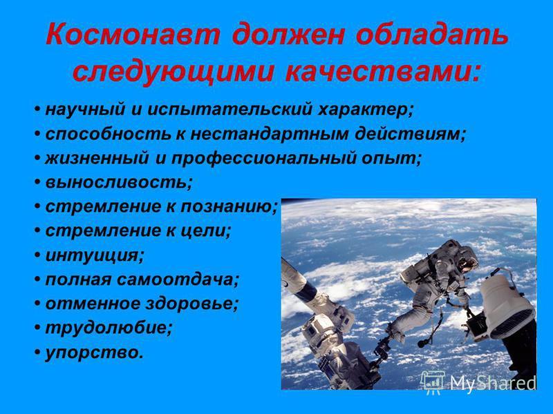 Космонавт должен обладать следующими качествами: научный и испытательский характер; способность к нестандартным действиям; жизненный и профессиональный опыт; выносливость; стремление к познанию; стремление к цели; интуиция; полная самоотдача; отменно