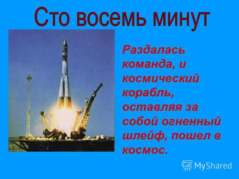 Раздалась команда, и космический корабль, оставляя за собой огненный шлейф, пошел в космос.