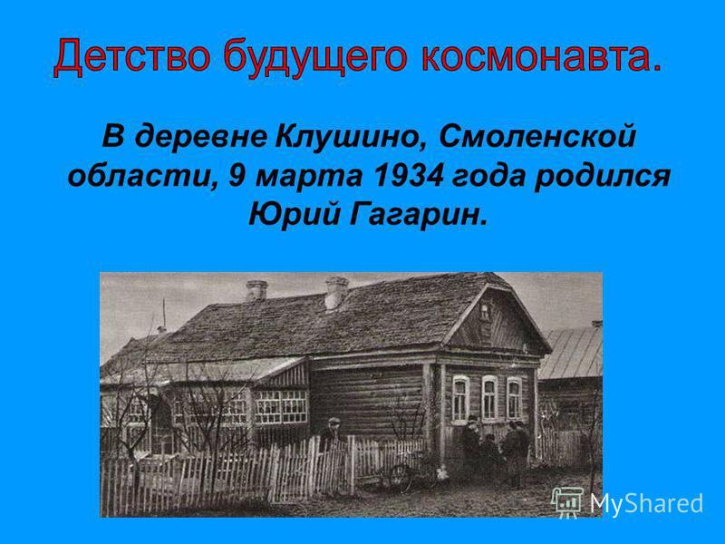 В деревне Клушино, Смоленской области, 9 марта 1934 года родился Юрий Гагарин.