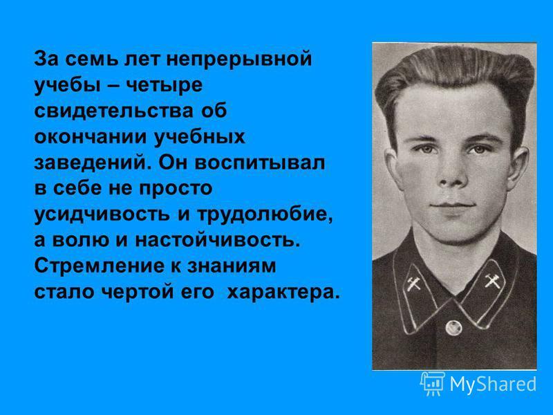 Всей предыдущей учебой, неустанным трудом, физической закалкой Юрий Гагарин подготовил себя к летной работе, профессии космонавта. За семь лет непрерывной учебы – четыре свидетельства об окончании учебных заведений. Он воспитывал в себе не просто уси