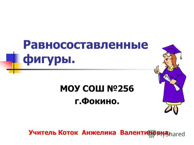 Равносоставленные фигуры. МОУ СОШ 256 г.Фокино. Учитель Коток Анжелика Валентиновна.