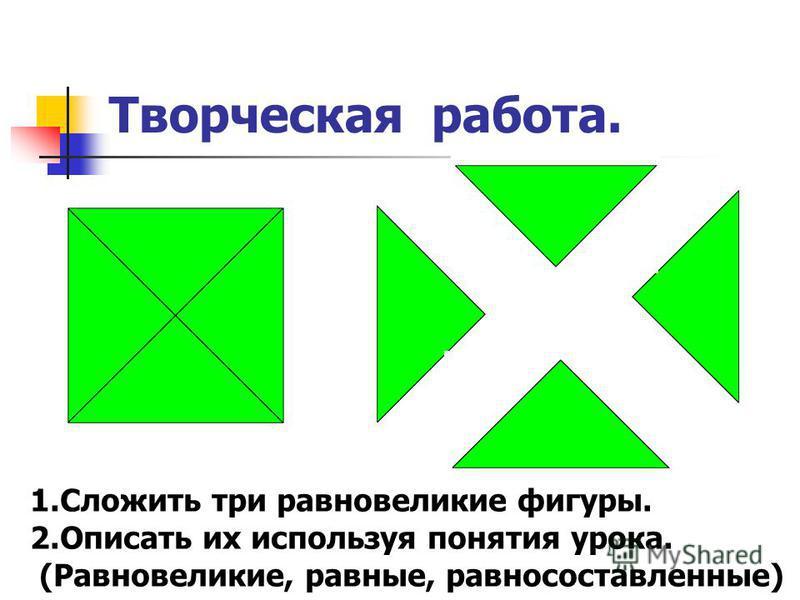 Творческая работа. 1. Сложить три равновеликие фигуры. 2. Описать их используя понятия урока. (Равновеликие, равные, равносоставленные)