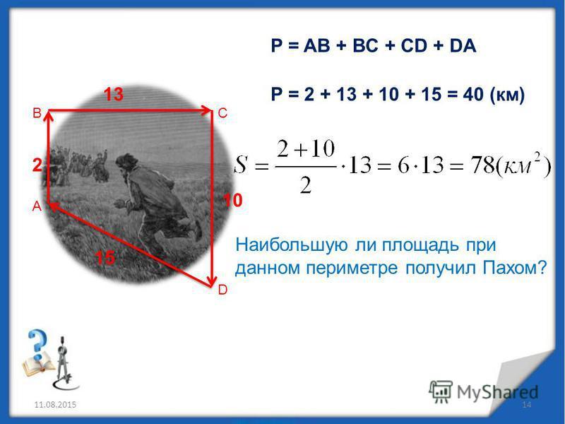 11.08.201514 А ВС D 2 13 10 15 P = AB + BC + CD + DA P = 2 + 13 + 10 + 15 = 40 (км) Наибольшую ли площадь при данном периметре получил Пахом?