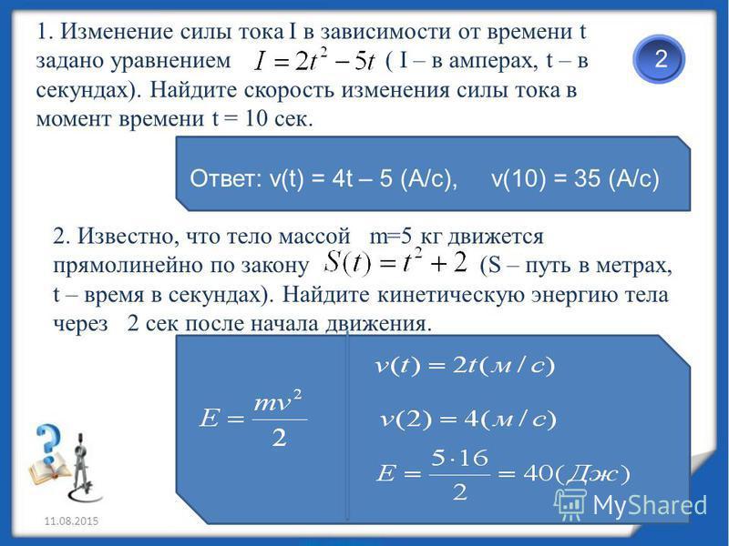 11.08.20152 1. Изменение силы тока I в зависимости от времени t задано уравнением ( I – в амперах, t – в секундах). Найдите скорость изменения силы тока в момент времени t = 10 сек. 2. Известно, что тело массой m=5 кг движется прямолинейно по закону