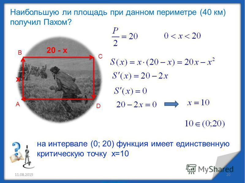 11.08.201520 А В С D х 20 - х Наибольшую ли площадь при данном периметре (40 км) получил Пахом? на интервале (0; 20) функция имеет единственную критическую точку х=10
