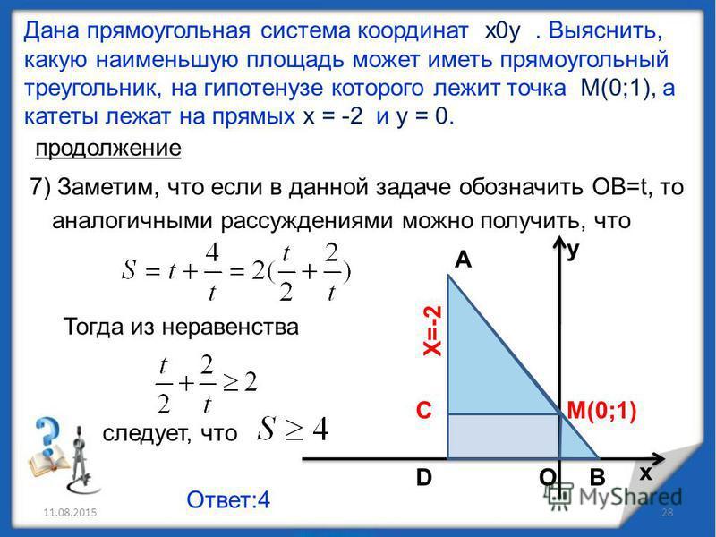 11.08.201528 Дана прямоугольная система координат х 0 у. Выяснить, какую наименьшую площадь может иметь прямоугольный треугольник, на гипотенузе которого лежит точка М(0;1), а катеты лежат на прямых х = -2 и у = 0. продолжение 7) Заметим, что если в