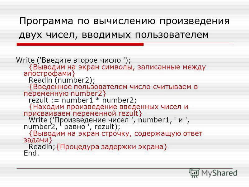 Write ('Введите второе число '); {Выводим на экран символы, записанные между апострофами} Readln (number2); {Введенное пользователем число считываем в переменную number2} rezult := number1 * number2; {Находим произведение введенных чисел и присваивае