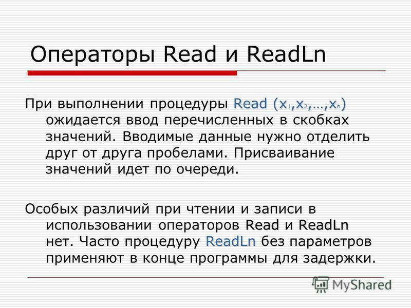 Операторы Read и ReadLn Read (x 1,x 2,…,x n ) При выполнении процедуры Read (x 1,x 2,…,x n ) ожидается ввод перечисленных в скобках значений. Вводимые данные нужно отделить друг от друга пробелами. Присваивание значений идет по очереди. ReadReadLn Re