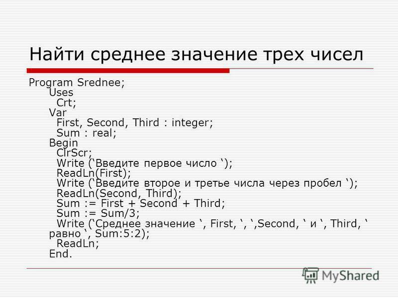 Найти среднее значение трех чисел Program Srednee; Uses Crt; Var First, Second, Third : integer; Sum : real; Begin ClrScr; Write (Введите первое число ); ReadLn(First); Write (Введите второе и третье числа через пробел ); ReadLn(Second, Third); Sum :