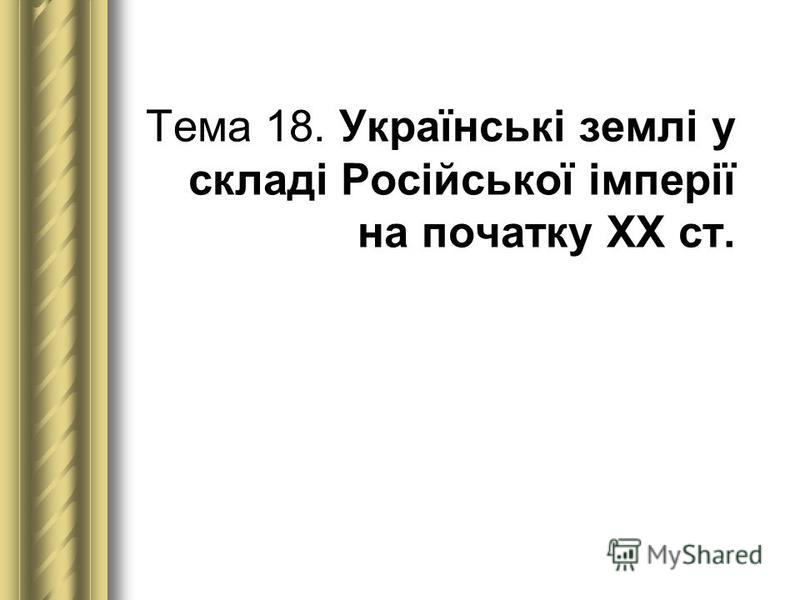 Тема 18. Українські землі у складі Російської імперії на початку ХХ ст.