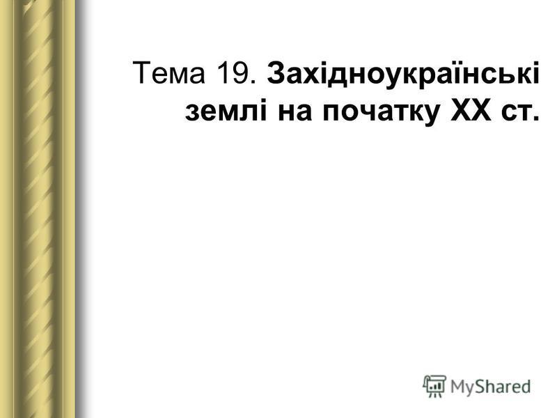 Тема 19. Західноукраїнські землі на початку ХХ ст.