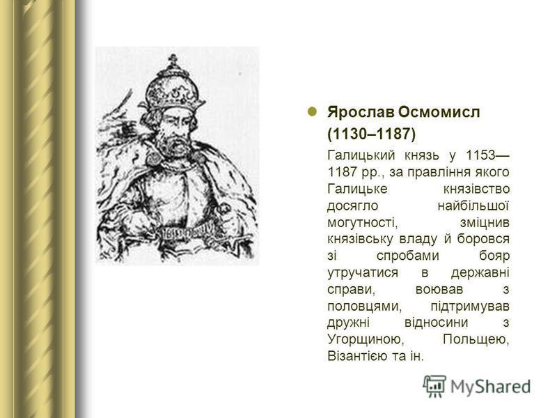 Ярослав Осмомисл (1130–1187) Галицький князь у 1153 1187 рр., за правління якого Галицьке князівство досягло найбільшої могутності, зміцнив князівську владу й боровся зі спробами бояр утручатися в державні справи, воював з половцями, підтримував друж
