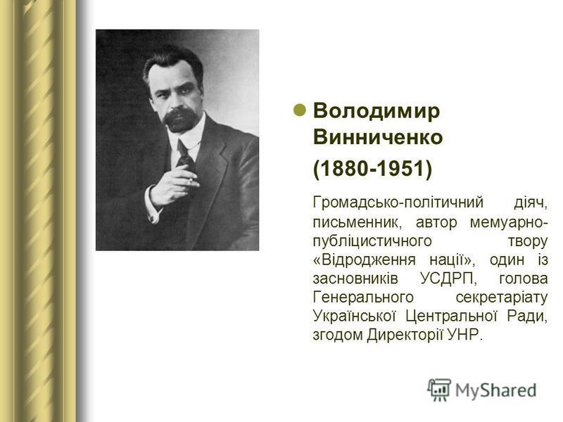 Володимир Винниченко (1880-1951) Громадсько-політичний діяч, письменник, автор мемуарно- публіцистичного твору «Відродження нації», один із засновників УСДРП, голова Генерального секретаріату Української Центральної Ради, згодом Директорії УНР.