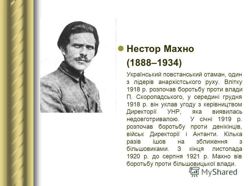 Нестор Махно (1888–1934) Український повстанський отаман, один з лідерів анархістського руху. Влітку 1918 р. розпочав боротьбу проти влади П. Скоропадського, у середині грудня 1918 р. він уклав угоду з керівництвом Директорії УНР, яка виявилась недов