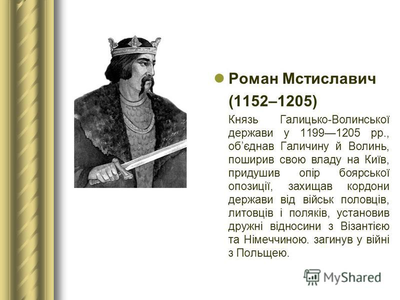 Роман Мстиславич (1152–1205) Князь Галицько-Волинської держави у 11991205 рр., обєднав Галичину й Волинь, поширив свою владу на Київ, придушив опір боярської опозиції, захищав кордони держави від військ половців, литовців і поляків, установив дружні