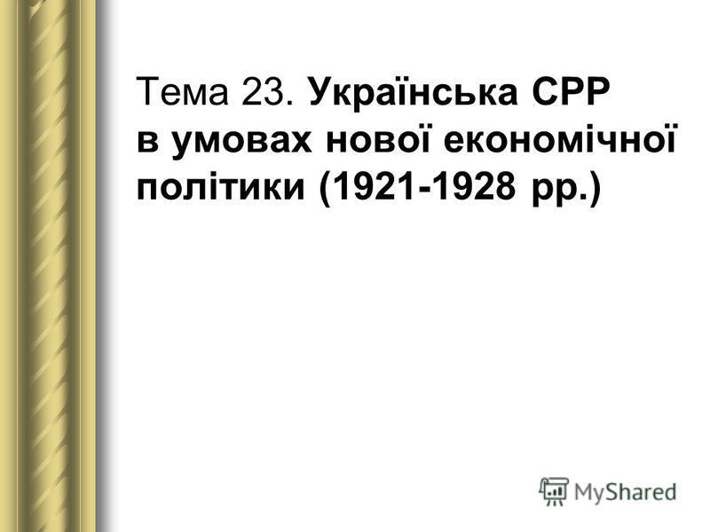 Тема 23. Українська СРР в умовах нової економічної політики (1921-1928 рр.)
