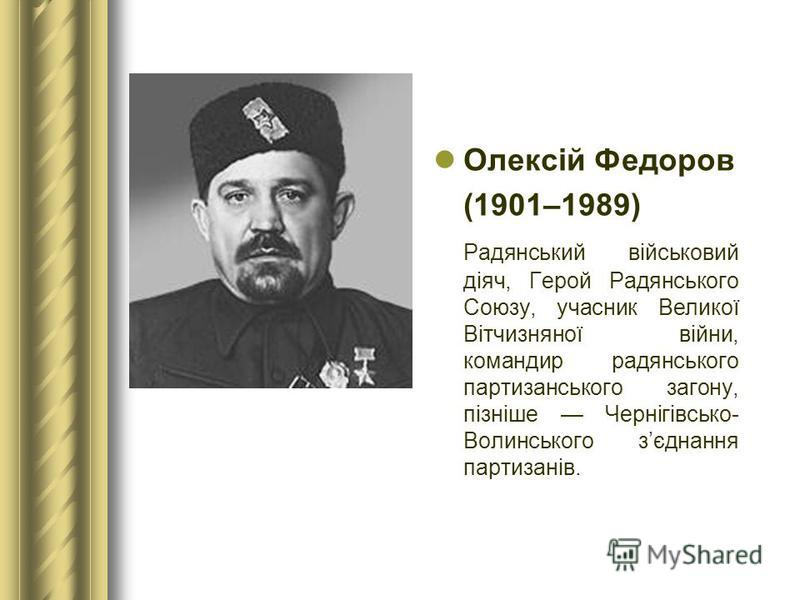 Олексій Федоров (1901–1989) Радянський військовий діяч, Герой Радянського Союзу, учасник Великої Вітчизняної війни, командир радянського партизанського загону, пізніше Чернігівсько- Волинського зєднання партизанів.