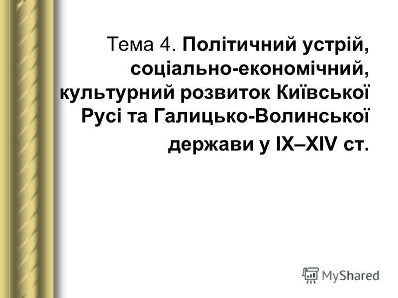 Тема 4. Політичний устрій, соціально-економічний, культурний розвиток Київської Русі та Галицько-Волинської держави у ІХ–ХІV ст.