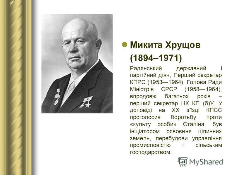 Микита Хрущов (1894–1971) Радянський державний і партійний діяч, Перший секретар КПРС (19531964), Голова Ради Міністрів СРСР (19581964), впродовж багатьох років – перший секретар ЦК КП (б)У. У доповіді на XX зїзді КПСС проголосив боротьбу проти «куль