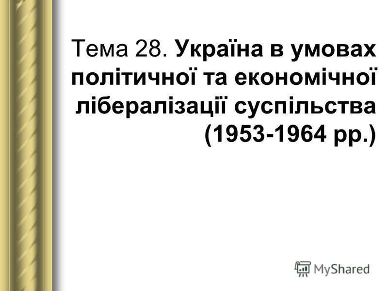 Тема 28. Україна в умовах політичної та економічної лібералізації суспільства (1953-1964 рр.)