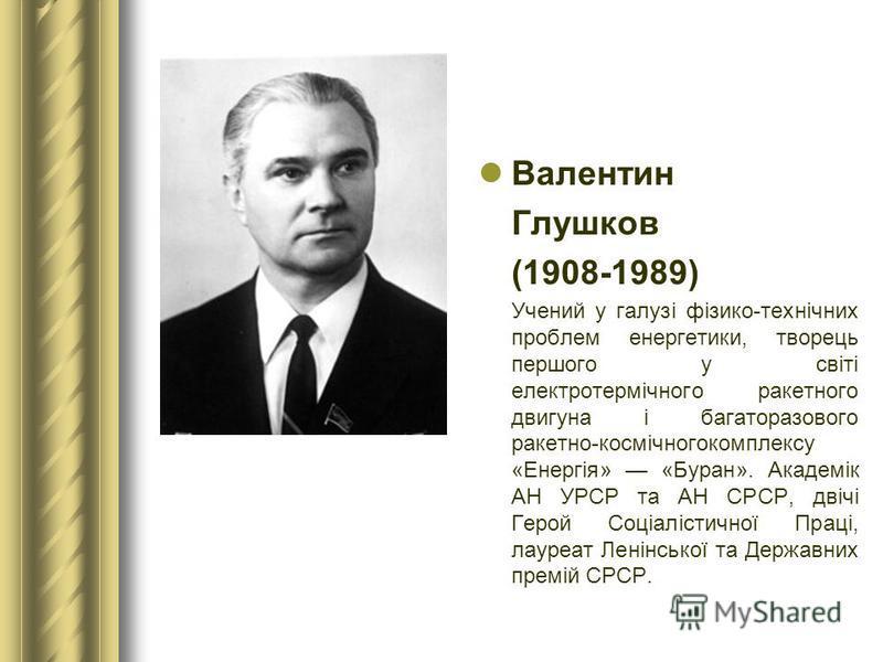 Валентин Глушков (1908-1989) Учений у галузі фізико-технічних проблем енергетики, творець першого у світі електротермічного ракетного двигуна і багаторазового ракетно-космічногокомплексу «Енергія» «Буран». Академік АН УРСР та АН СРСР, двічі Герой Соц