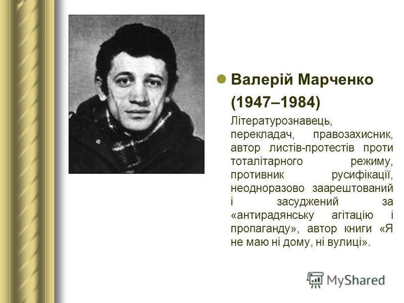 Валерій Марченко (1947–1984) Літературознавець, перекладач, правозахисник, автор листів-протестів проти тоталітарного режиму, противник русифікації, неодноразово заарештований і засуджений за «антирадянську агітацію і пропаганду», автор книги «Я не м