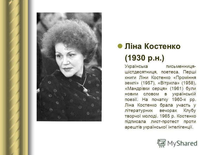 Ліна Костенко (1930 р.н.) Українська письменниця- шістдесятниця, поетеса. Перші книги Ліни Костенко «Проміння землі» (1957), «Вітрила» (1958), «Мандрівки серця» (1961) були новим словом в українській поезії. На початку 1960-х рр. Ліна Костенко брала