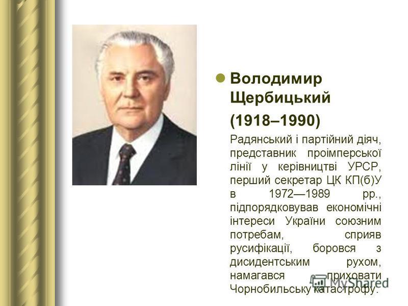 Володимир Щербицький (1918–1990) Радянський і партійний діяч, представник проімперської лінії у керівництві УРСР, перший секретар ЦК КП(б)У в 19721989 рр., підпорядковував економічні інтереси України союзним потребам, сприяв русифікації, боровся з ди