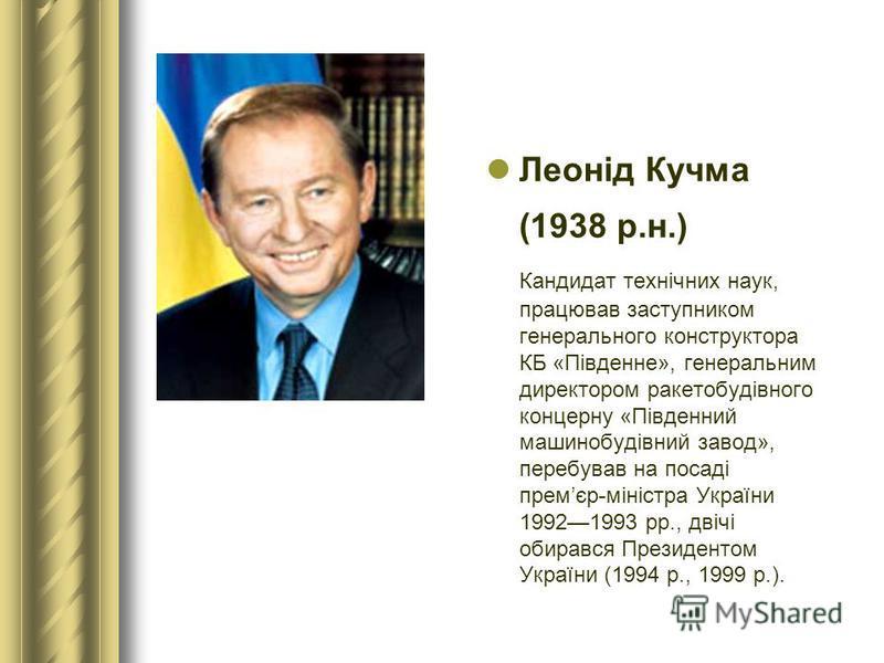 Леонід Кучма (1938 р.н.) Кандидат технічних наук, працював заступником генерального конструктора КБ «Південне», генеральним директором ракетобудівного концерну «Південний машинобудівний завод», перебував на посаді премєр-міністра України 19921993 рр.