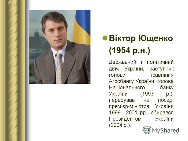 Віктор Ющенко (1954 р.н.) Державний і політичний діяч України, заступник голови правління Агробанку України, голова Національного банку України (1993 р.), перебував на посаді премєр-міністра України 19992001 рр., обирався Президентом України (2004 р.