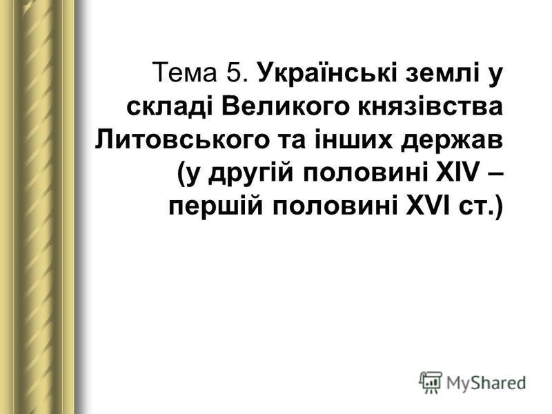 Тема 5. Українські землі у складі Великого князівства Литовського та інших держав (у другій половині XIV – першій половині XVI ст.)