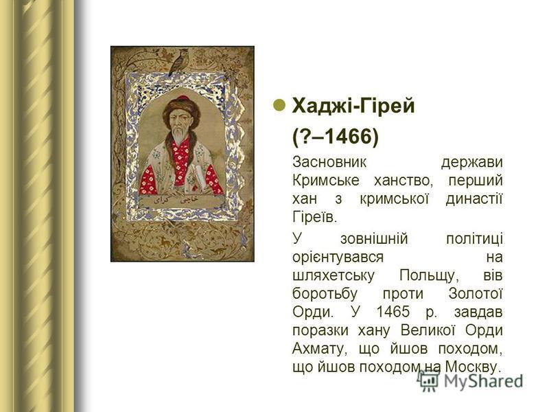 Хаджі-Гірей (?–1466) Засновник держави Кримське ханство, перший хан з кримської династії Гіреїв. У зовнішній політиці орієнтувався на шляхетську Польщу, вів боротьбу проти Золотої Орди. У 1465 р. завдав поразки хану Великої Орди Ахмату, що йшов поход