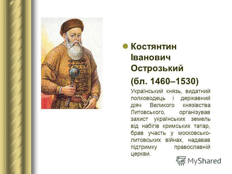 Костянтин Іванович Острозький (бл. 1460–1530) Український князь, видатний полководець і державний діяч Великого князівства Литовського, організував захист українських земель від набігів кримських татар, брав участь у московсько- литовських війнах, на