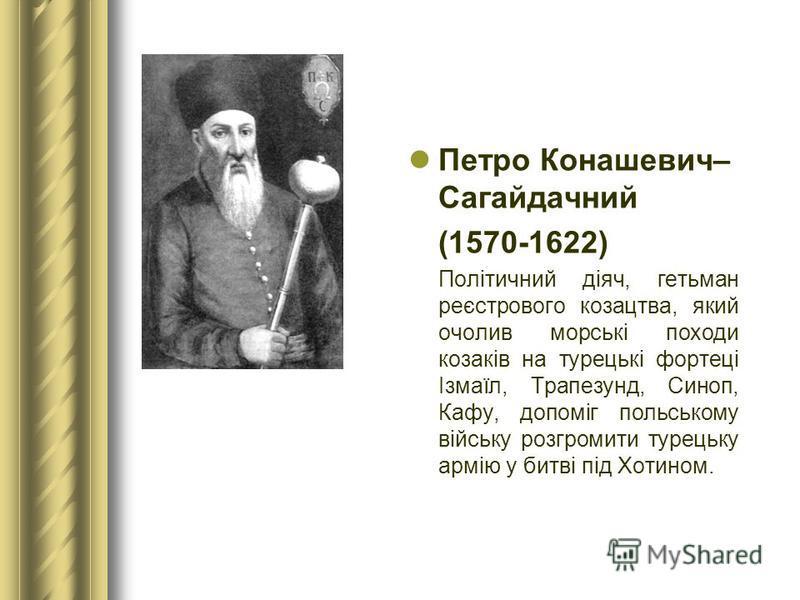 Петро Конашевич– Сагайдачний (1570-1622) Політичний діяч, гетьман реєстрового козацтва, який очолив морські походи козаків на турецькі фортеці Ізмаїл, Трапезунд, Синоп, Кафу, допоміг польському війську розгромити турецьку армію у битві під Хотином.