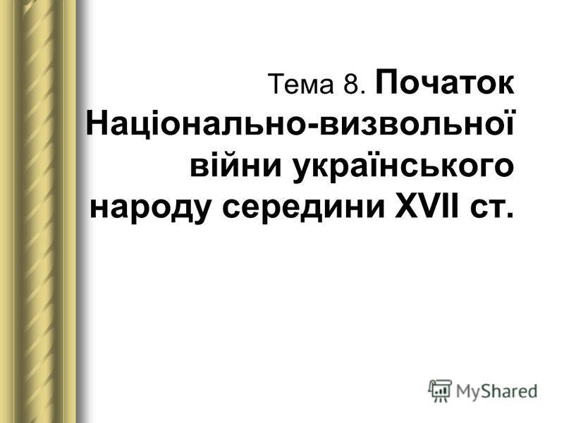 Тема 8. Початок Національно-визвольної війни українського народу середини ХVІІ ст.