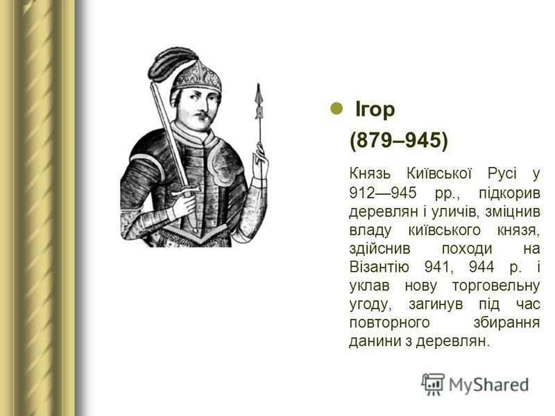 Ігор (879–945) Князь Київської Русі у 912945 рр., підкорив деревлян і уличів, зміцнив владу київського князя, здійснив походи на Візантію 941, 944 р. і уклав нову торговельну угоду, загинув під час повторного збирання данини з деревлян.