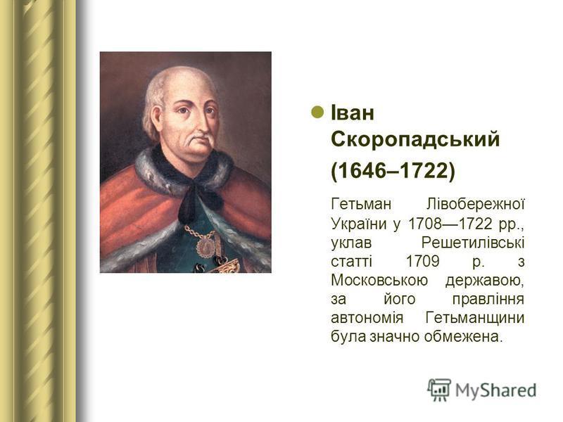 Іван Скоропадський (1646–1722) Гетьман Лівобережної України у 17081722 рр., уклав Решетилівські статті 1709 р. з Московською державою, за його правління автономія Гетьманщини була значно обмежена.