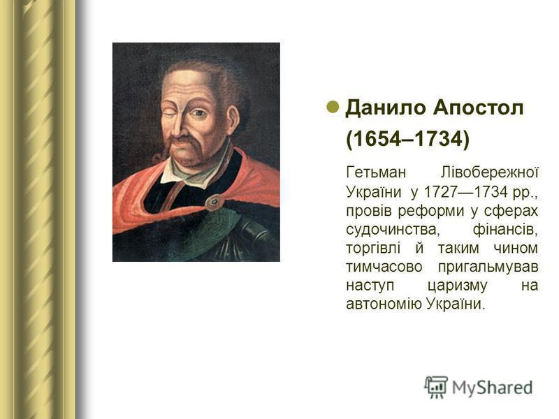 Данило Апостол (1654–1734) Гетьман Лівобережної України у 17271734 рр., провів реформи у сферах судочинства, фінансів, торгівлі й таким чином тимчасово пригальмував наступ царизму на автономію України.