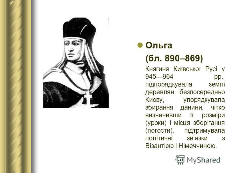 Ольга (бл. 890–869) Княгиня Київської Русі у 945964 рр., підпорядкувала землі деревлян безпосередньо Києву, упорядкувала збирання данини, чітко визначивши її розміри (уроки) і місця зберігання (погости), підтримувала політичні звязки з Візантією і Ні