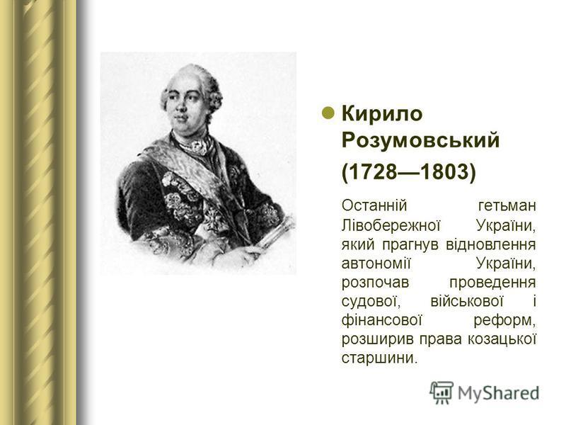 Кирило Розумовський (17281803) Останній гетьман Лівобережної України, який прагнув відновлення автономії України, розпочав проведення судової, військової і фінансової реформ, розширив права козацької старшини.