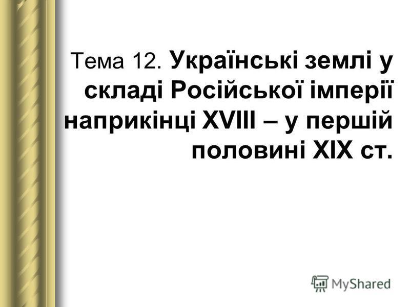Тема 12. Українські землі у складі Російської імперії наприкінці ХVІІІ – у першій половині ХІХ ст.