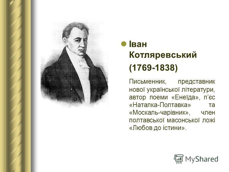 Іван Котляревський (1769-1838) Письменник, представник нової української літератури, автор поеми «Енеїда», пєс «Наталка-Полтавка» та «Москаль-чарівник», член полтавської масонської ложі «Любов до істини».