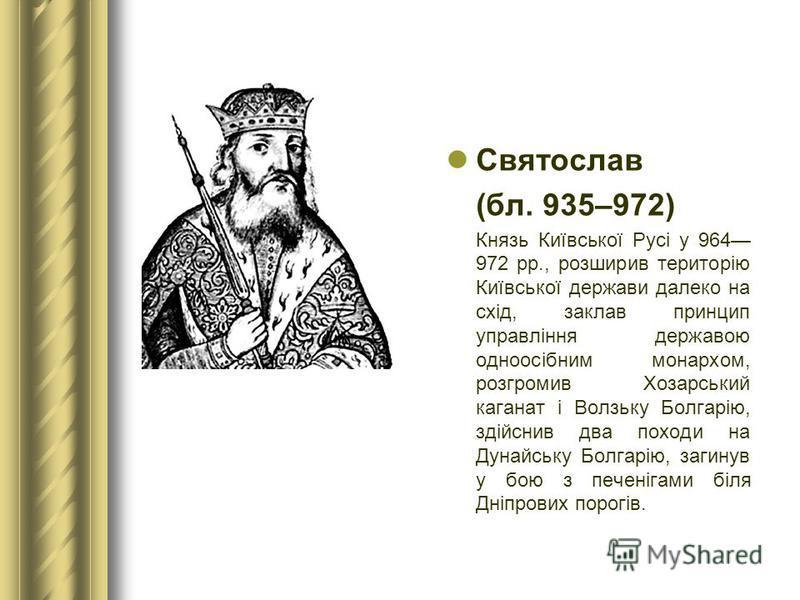 Святослав (бл. 935–972) Князь Київської Русі у 964 972 рр., розширив територію Київської держави далеко на схід, заклав принцип управління державою одноосібним монархом, розгромив Хозарський каганат і Волзьку Болгарію, здійснив два походи на Дунайськ