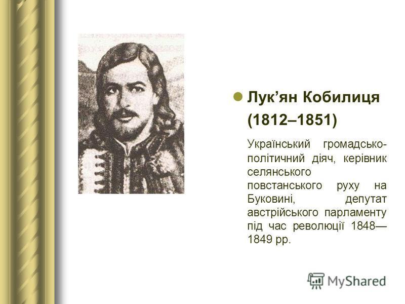 Лукян Кобилиця (1812–1851) Український громадсько- політичний діяч, керівник селянського повстанського руху на Буковині, депутат австрійського парламенту під час революції 1848 1849 рр.