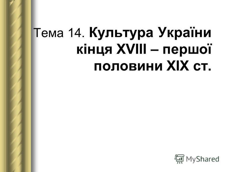 Тема 14. Культура України кінця ХVІІІ – першої половини ХІХ ст.