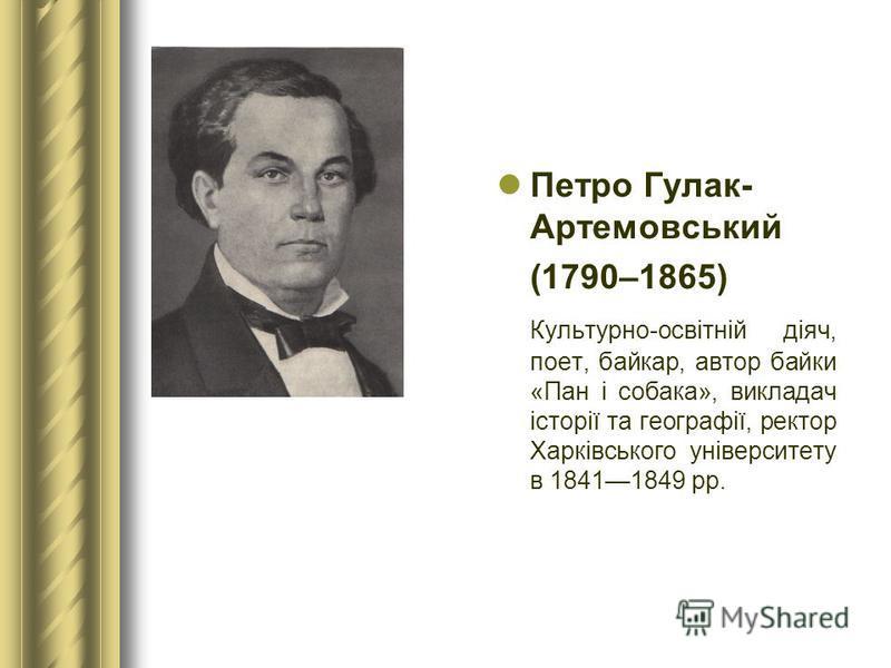 Петро Гулак- Артемовський (1790–1865) Культурно-освітній діяч, поет, байкар, автор байки «Пан і собака», викладач історії та географії, ректор Харківського університету в 18411849 рр.