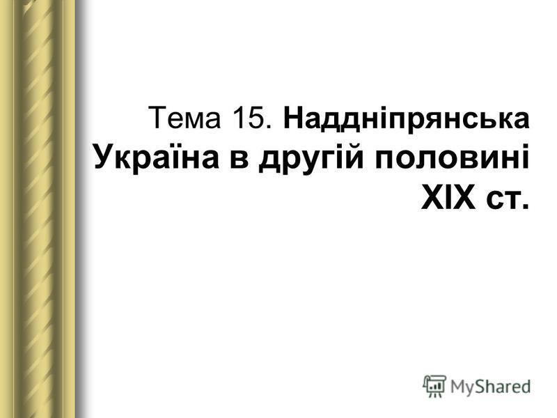 Тема 15. Наддніпрянська Україна в другій половині ХІХ ст.
