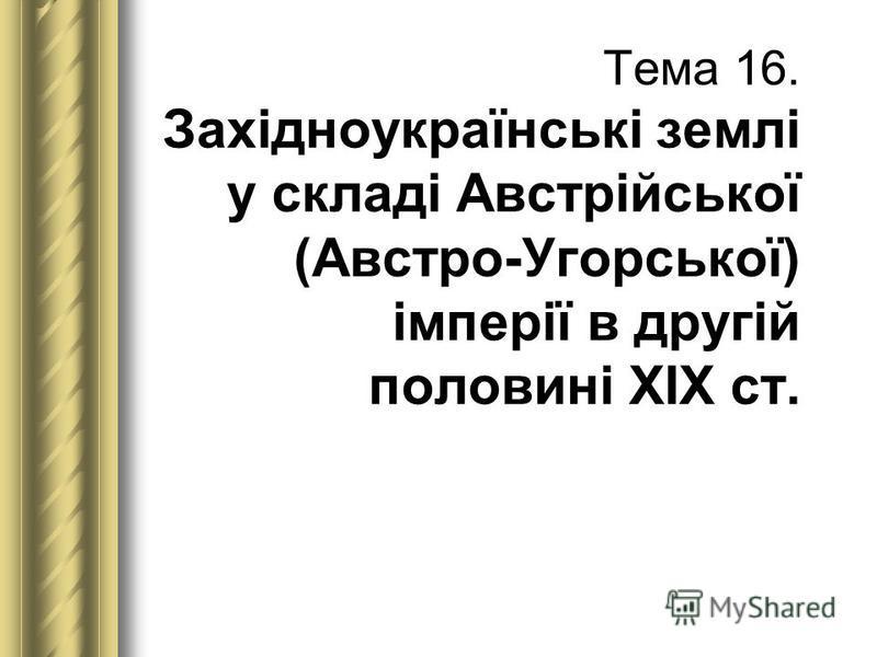 Тема 16. Західноукраїнські землі у складі Австрійської (Австро-Угорської) імперії в другій половині ХІХ ст.