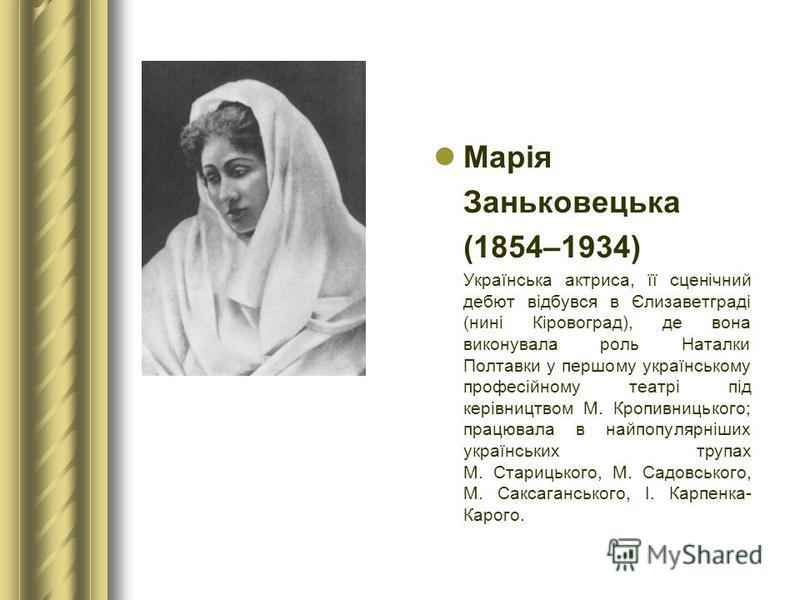 Марія Заньковецька (1854–1934) Українська актриса, її сценічний дебют відбувся в Єлизаветграді (нині Кіровоград), де вона виконувала роль Наталки Полтавки у першому українському професійному театрі під керівництвом М. Кропивницького; працювала в найп