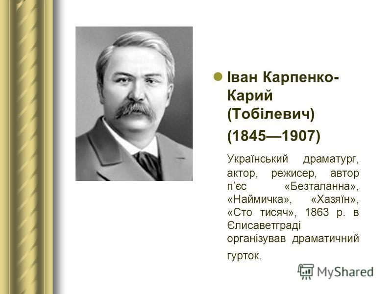 Іван Карпенко- Карий (Тобілевич) (18451907) Український драматург, актор, режисер, автор пєс «Безталанна», «Наймичка», «Хазяїн», «Сто тисяч», 1863 р. в Єлисаветграді організував драматичний гурток.
